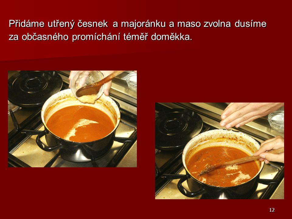 12 Přidáme utřený česnek a majoránku a maso zvolna dusíme za občasného promíchání téměř doměkka.