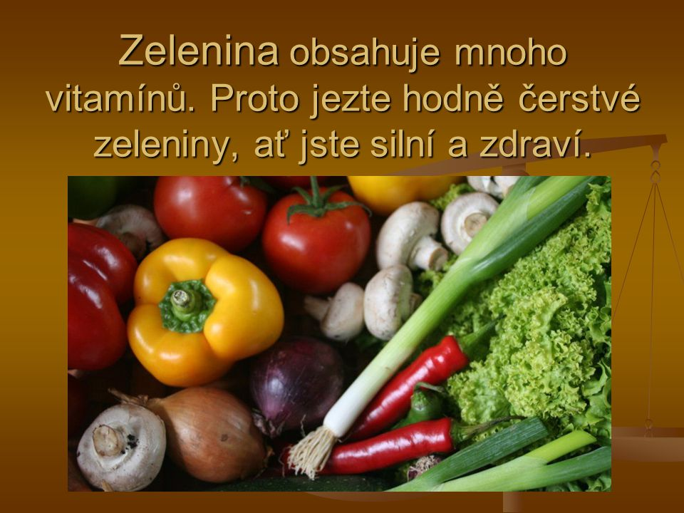 Zelenina obsahuje mnoho vitamínů. Proto jezte hodně čerstvé zeleniny, ať jste silní a zdraví.
