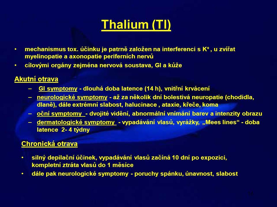 16 Thalium (Tl) mechanismus tox. účinku je patrně založen na interferenci s K +, u zvířat myelinopatie a axonopatie periferních nervů cílovými orgány