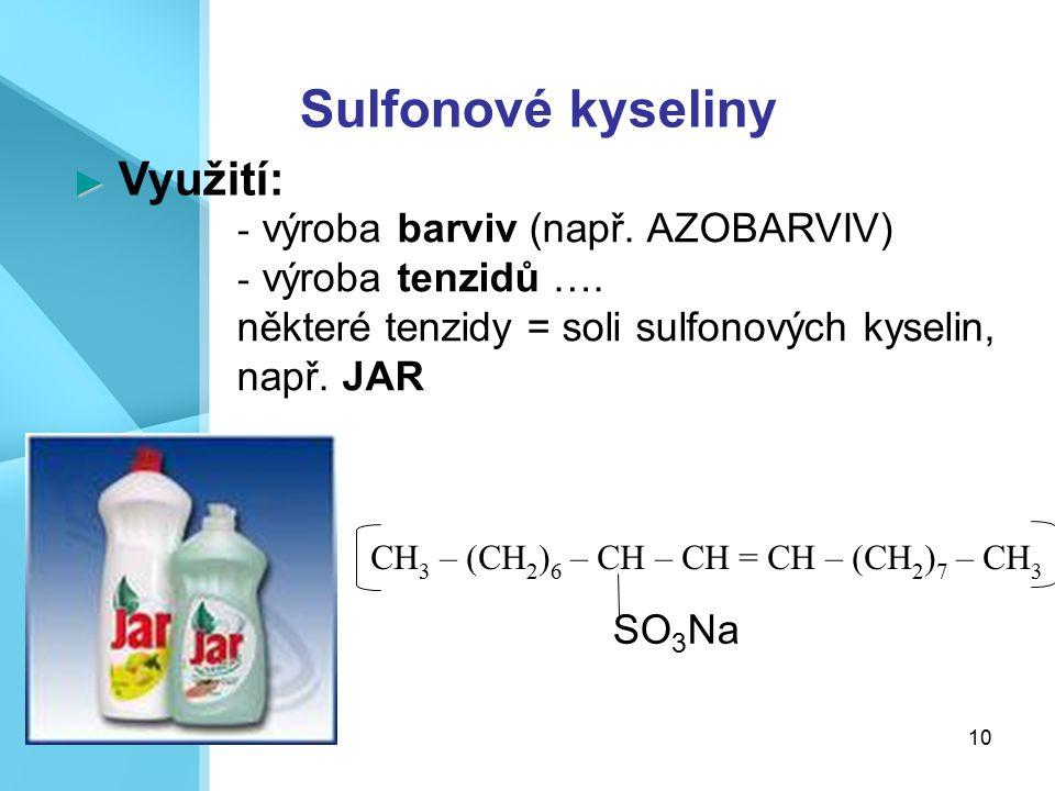 10 CH 3 – (CH 2 ) 6 – CH – CH = CH – (CH 2 ) 7 – CH 3 Sulfonové kyseliny ► ► Využití: - výroba barviv (např. AZOBARVIV) - výroba tenzidů …. některé te
