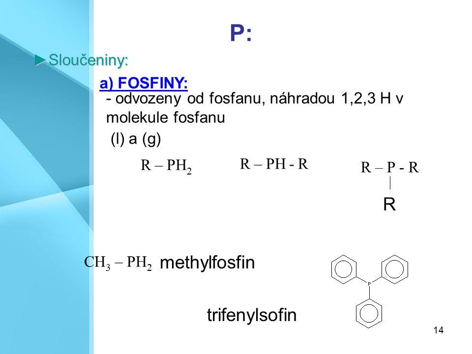 14 R – PH 2 P:►Sloučeniny: a) FOSFINY: CH 3 – PH 2 R – PH - R R – P - R R - odvozeny od fosfanu, náhradou 1,2,3 H v molekule fosfanu (l) a (g) methylf