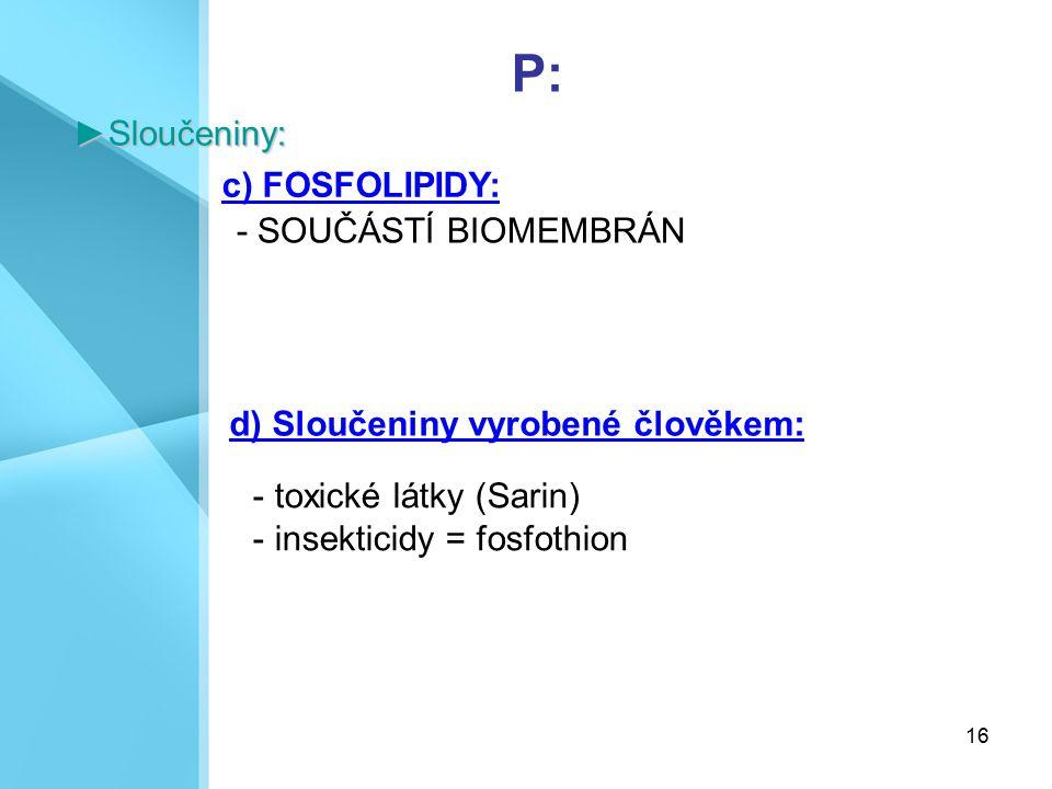 16 P:►Sloučeniny: c) FOSFOLIPIDY: - SOUČÁSTÍ BIOMEMBRÁN d) Sloučeniny vyrobené člověkem: - toxické látky (Sarin) - insekticidy = fosfothion