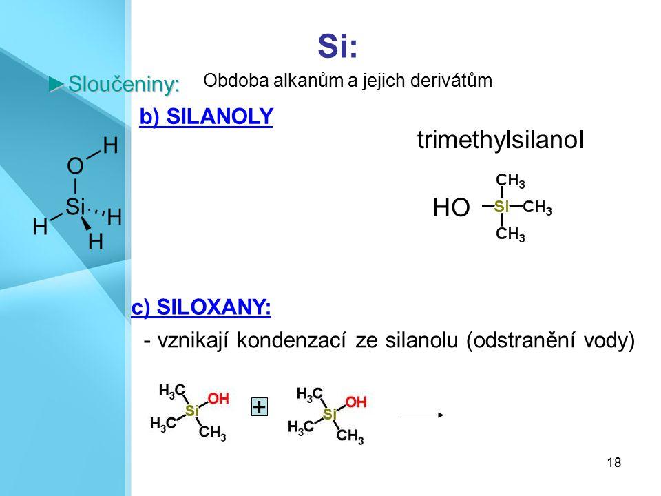 18 Si:►Sloučeniny: b) SILANOLY c) SILOXANY: - vznikají kondenzací ze silanolu (odstranění vody) Obdoba alkanům a jejich derivátům HO trimethylsilanol