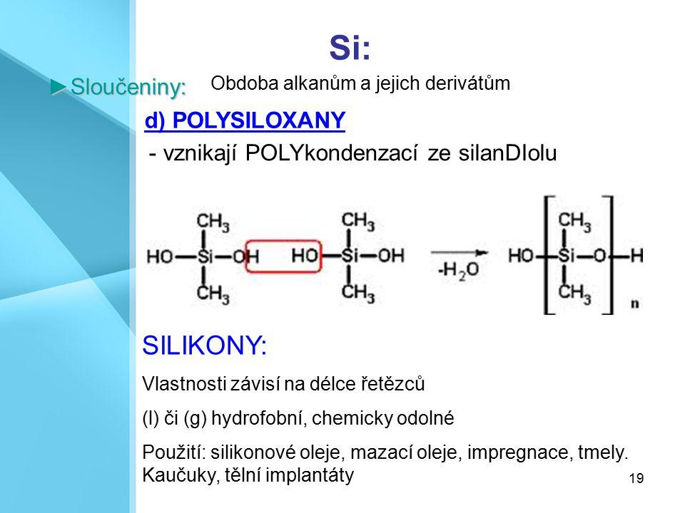 19 Si:►Sloučeniny: d) POLYSILOXANY Obdoba alkanům a jejich derivátům - vznikají POLYkondenzací ze silanDIolu SILIKONY: Vlastnosti závisí na délce řetě