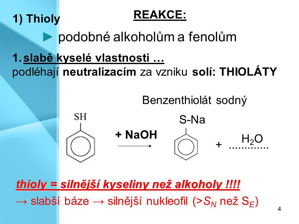 4 ► ► podobné alkoholům a fenolům 1) Thioly 1.slabě kyselé vlastnosti … podléhají neutralizacím za vzniku solí: THIOLÁTY + NaOH SH +............. thio