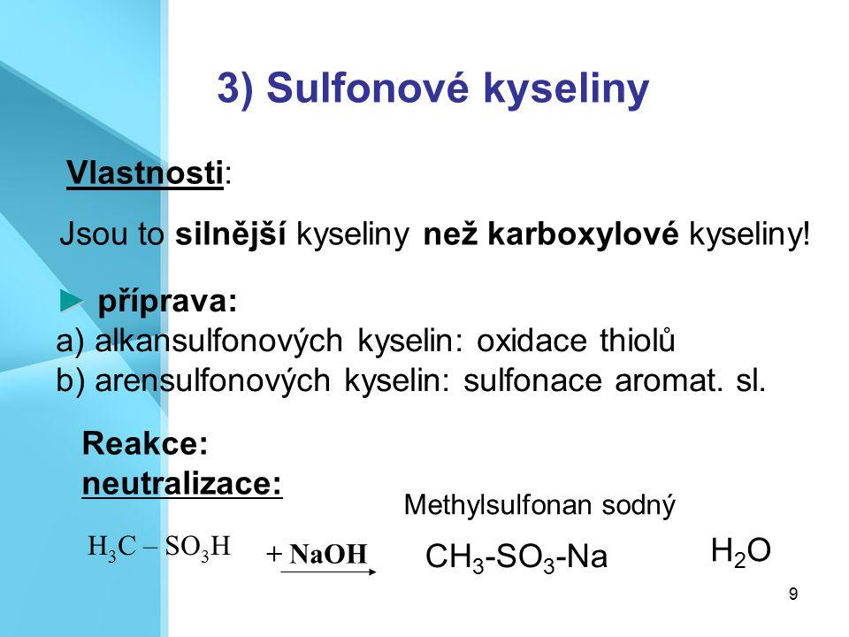 9 3) Sulfonové kyseliny Jsou to silnější kyseliny než karboxylové kyseliny! Reakce: neutralizace: + NaOH H 3 C – SO 3 H ► ► příprava: a) alkansulfonov