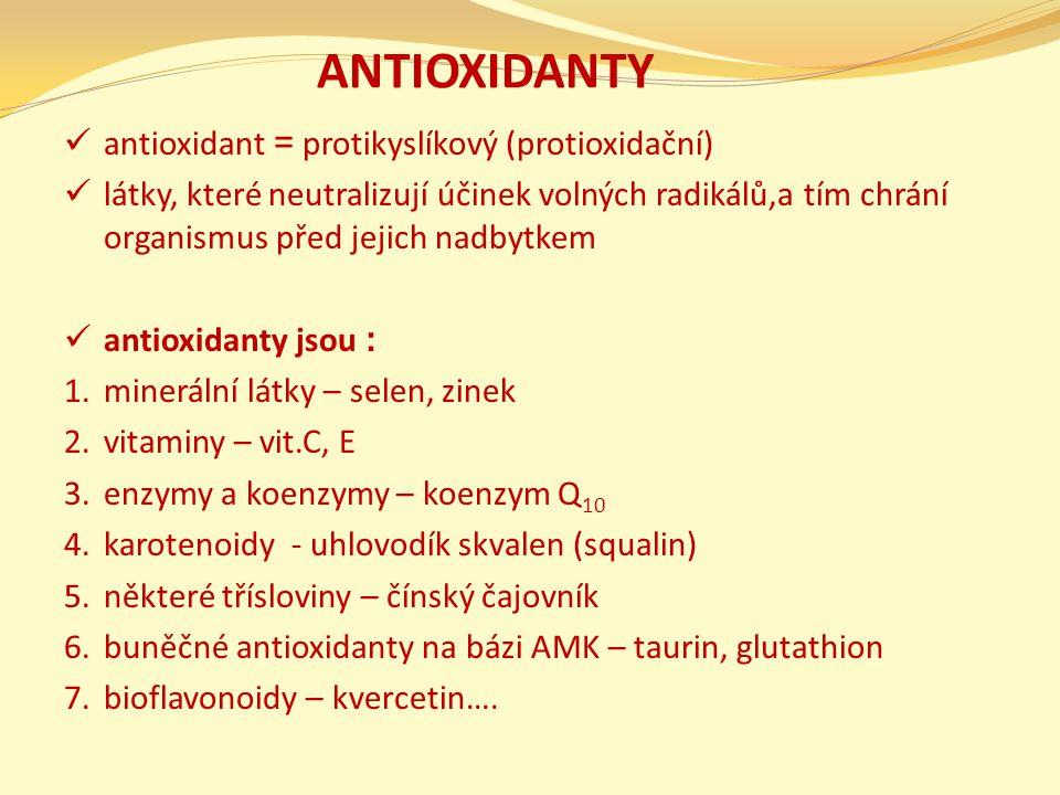 ANTIOXIDANTY antioxidant = protikyslíkový (protioxidační) látky, které neutralizují účinek volných radikálů,a tím chrání organismus před jejich nadbytkem antioxidanty jsou : 1.minerální látky – selen, zinek 2.vitaminy – vit.C, E 3.enzymy a koenzymy – koenzym Q 10 4.karotenoidy - uhlovodík skvalen (squalin) 5.některé třísloviny – čínský čajovník 6.buněčné antioxidanty na bázi AMK – taurin, glutathion 7.bioflavonoidy – kvercetin….