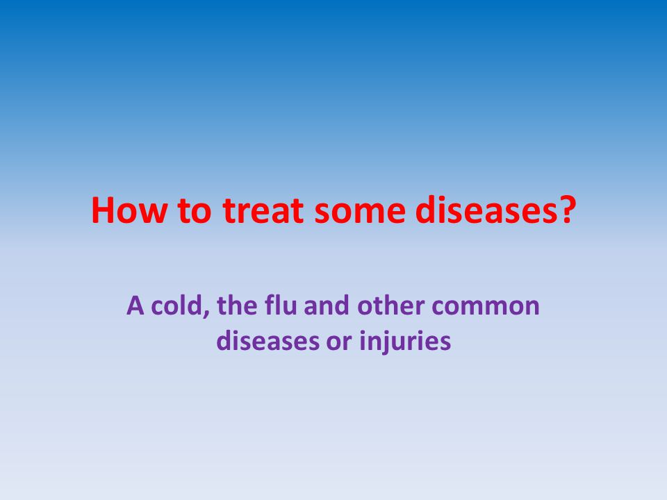 How to treat some diseases A cold, the flu and other common diseases or injuries