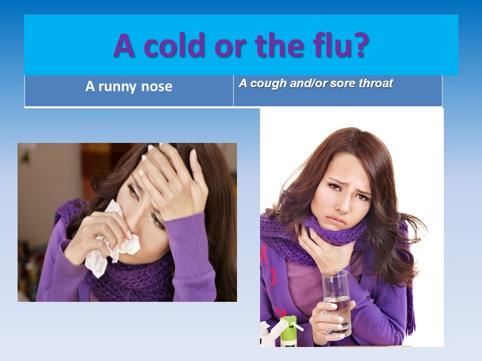 A runny nose A cough and/or sore throat A cold or the flu