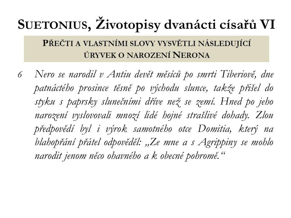 S UETONIUS, Životopisy dvanácti císařů VI 6 Nero se narodil v Antiu devět měsíců po smrti Tiberiově, dne patnáctého prosince těsně po východu slunce, takže přišel do styku s paprsky slunečními dříve než se zemí.
