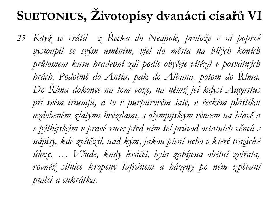 S UETONIUS, Životopisy dvanácti císařů VI 25 Když se vrátil z Řecka do Neapole, protože v ní poprvé vystoupil se svým uměním, vjel do města na bílých koních průlomem kusu hradební zdi podle obyčeje vítězů v posvátných hrách.
