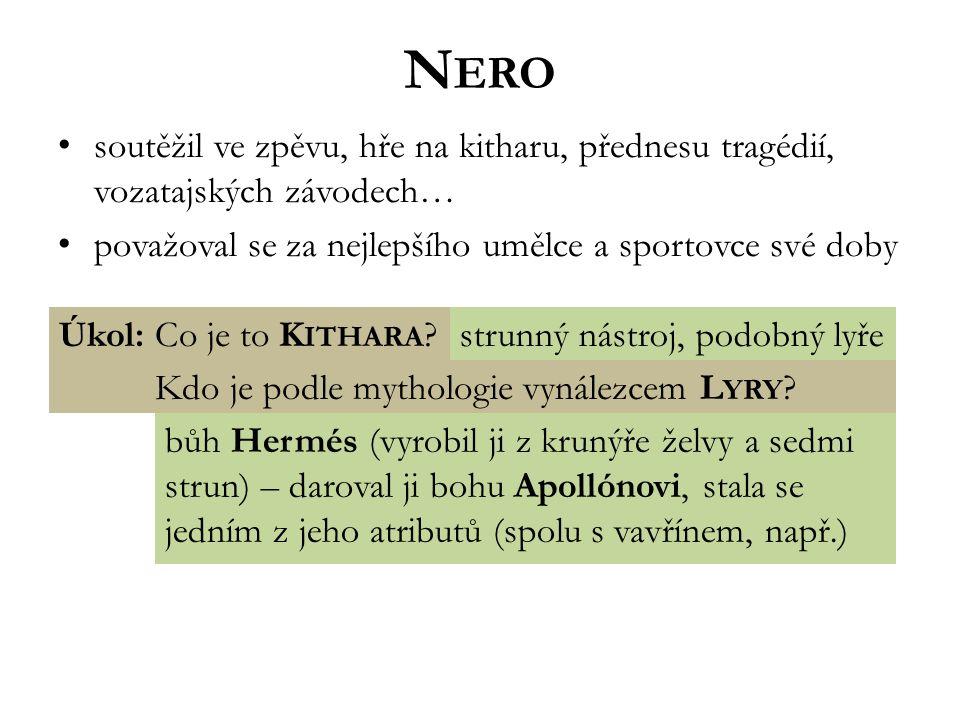N ERO soutěžil ve zpěvu, hře na kitharu, přednesu tragédií, vozatajských závodech… považoval se za nejlepšího umělce a sportovce své doby Úkol: Co je to K ITHARA strunný nástroj, podobný lyře bůh Hermés (vyrobil ji z krunýře želvy a sedmi strun) – daroval ji bohu Apollónovi, stala se jedním z jeho atributů (spolu s vavřínem, např.) Kdo je podle mythologie vynálezcem L YRY
