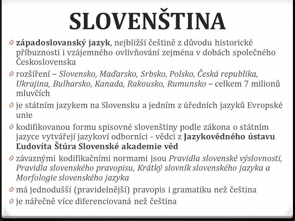 SLOVENŠTINA 0 západoslovanský jazyk, nejbližší češtině z důvodu historické příbuznosti i vzájemného ovlivňování zejména v dobách společného Českoslove