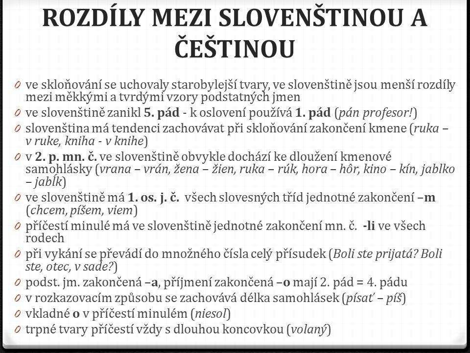 ROZDÍLY MEZI SLOVENŠTINOU A ČEŠTINOU 0 ve skloňování se uchovaly starobylejší tvary, ve slovenštině jsou menší rozdíly mezi měkkými a tvrdými vzory po