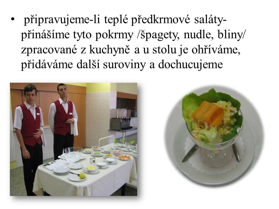 připravujeme-li teplé předkrmové saláty- přinášíme tyto pokrmy /špagety, nudle, bliny/ zpracované z kuchyně a u stolu je ohříváme, přidáváme další sur
