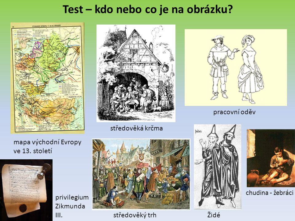 Test – kdo nebo co je na obrázku? mapa východní Evropy ve 13. století středověká krčma pracovní oděv Židé privilegium Zikmunda III. středověký trh chu