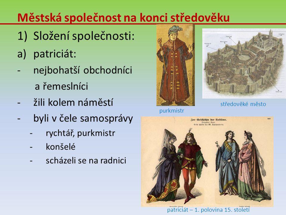 Městská společnost na konci středověku 1)Složení společnosti: a)patriciát: -n-nejbohatší obchodníci a řemeslníci -ž-žili kolem náměstí -b-byli v čele