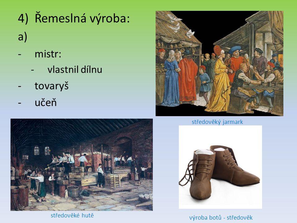 4)Řemeslná výroba: -m-mistr: -v-vlastnil dílnu -t-tovaryš -u-učeň středověký jarmark středověké hutě výroba botů - středověk