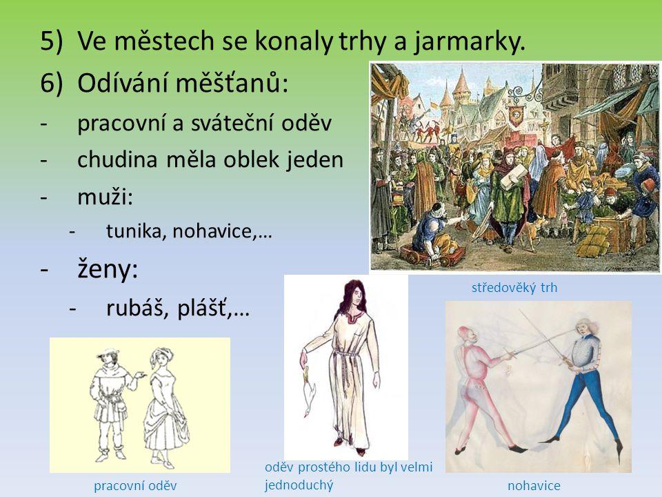 5)Ve městech se konaly trhy a jarmarky. 6)Odívání měšťanů: -p-pracovní a sváteční oděv -c-chudina měla oblek jeden -m-muži: -t-tunika, nohavice,… -ž-ž