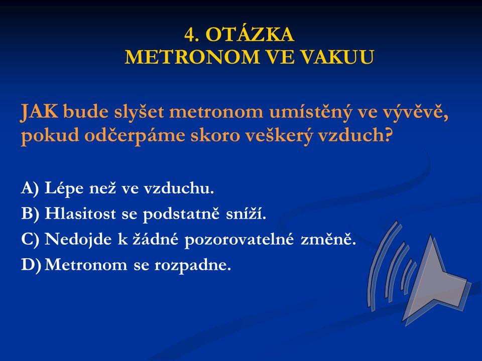 JAK bude slyšet metronom umístěný ve vývěvě, pokud odčerpáme skoro veškerý vzduch? A)Lépe než ve vzduchu. B)Hlasitost se podstatně sníží. C)Nedojde k