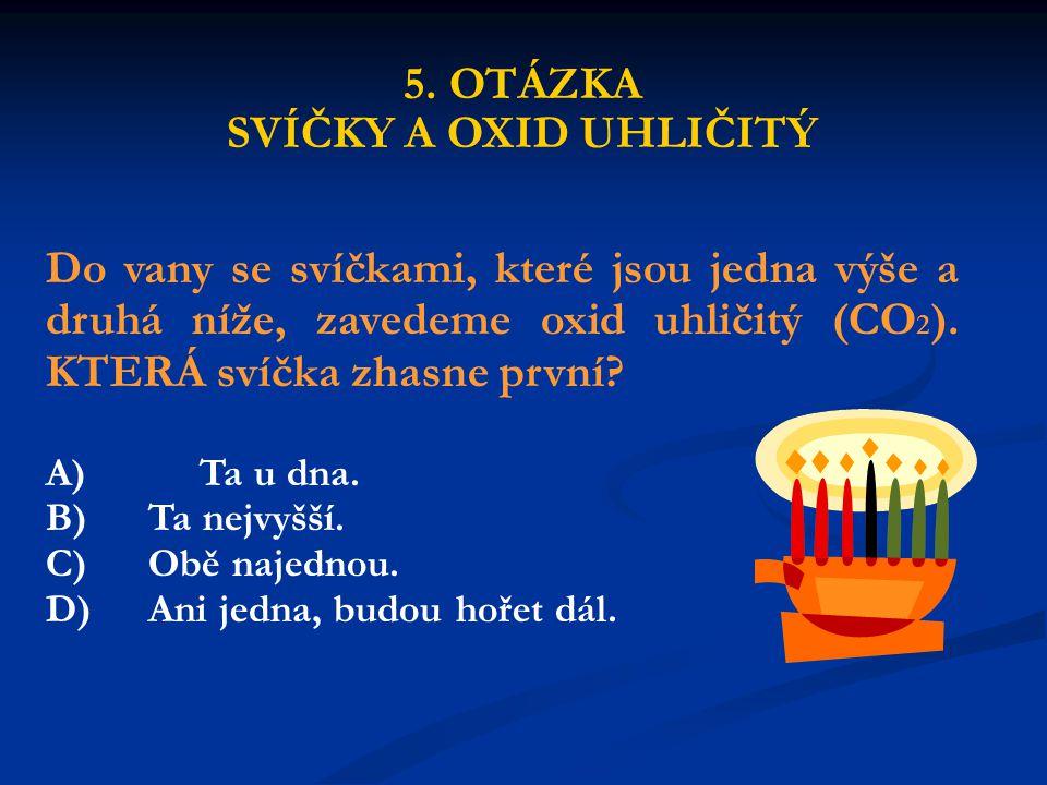 5. OTÁZKA SVÍČKY A OXID UHLIČITÝ Do vany se svíčkami, které jsou jedna výše a druhá níže, zavedeme oxid uhličitý (CO 2 ). KTERÁ svíčka zhasne první? A