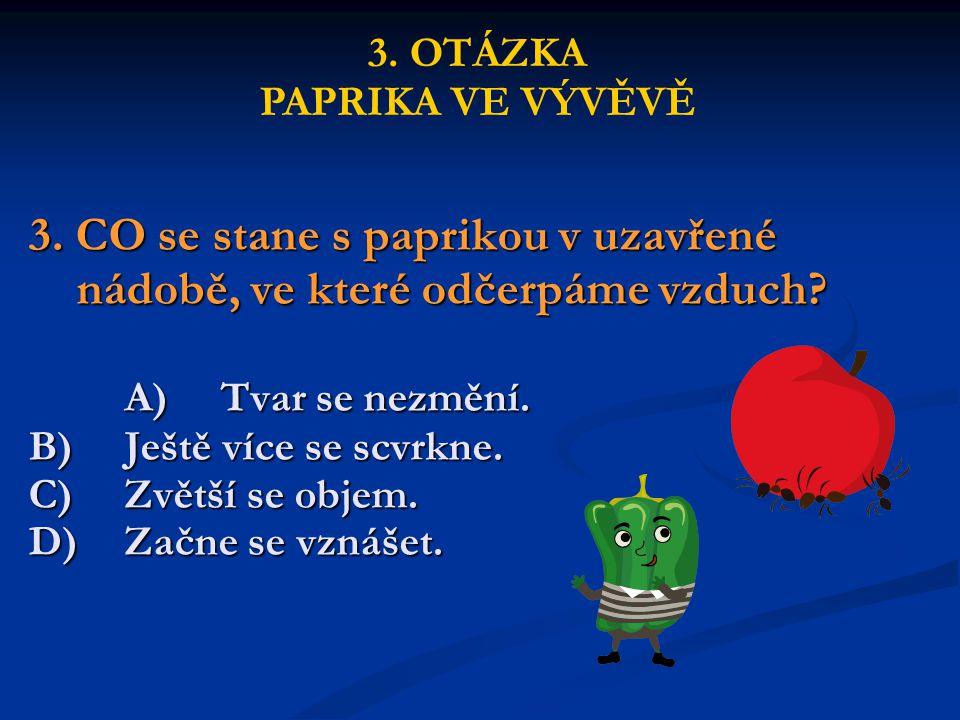 3. CO se stane s paprikou v uzavřené nádobě, ve které odčerpáme vzduch? A)Tvar se nezmění. B)Ještě více se scvrkne. C)Zvětší se objem. D)Začne se vzná