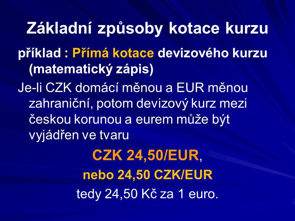 Základní způsoby kotace kurzu příklad : Přímá kotace devizového kurzu (matematický zápis) Je-li CZK domácí měnou a EUR měnou zahraniční, potom devizový kurz mezi českou korunou a eurem může být vyjádřen ve tvaru CZK 24,50/EUR, nebo 24,50 CZK/EUR tedy 24,50 Kč za 1 euro.