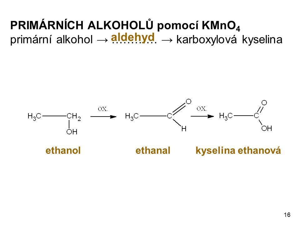 16 PRIMÁRNÍCH ALKOHOLŮ pomocí KMnO 4 primární alkohol → ………… → karboxylová kyselina aldehyd ethanolethanal kyselina ethanová