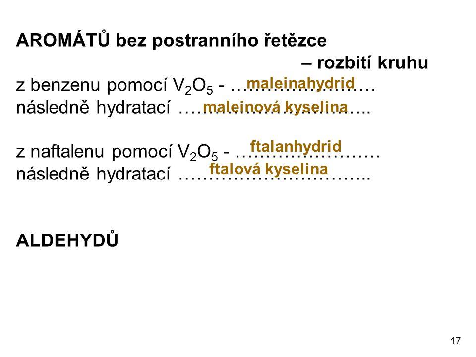 17 AROMÁTŮ bez postranního řetězce – rozbití kruhu z benzenu pomocí V 2 O 5 - …………………… následně hydratací ………………………….. z naftalenu pomocí V 2 O 5 - ……