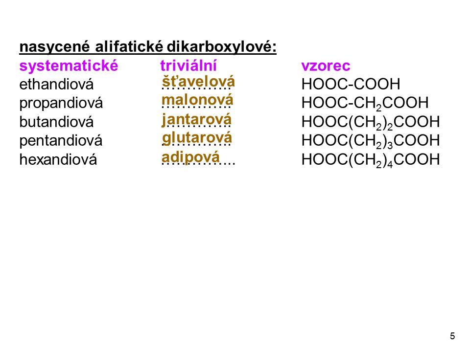 5 nasycené alifatické dikarboxylové: systematické triviální vzorec ethandiová ………….. HOOC-COOH propandiová …………..HOOC-CH 2 COOH butandiová ………….. HOOC