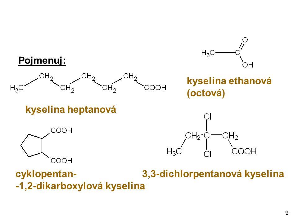 9 Pojmenuj: kyselina heptanová kyselina ethanová (octová) cyklopentan- -1,2-dikarboxylová kyselina 3,3-dichlorpentanová kyselina