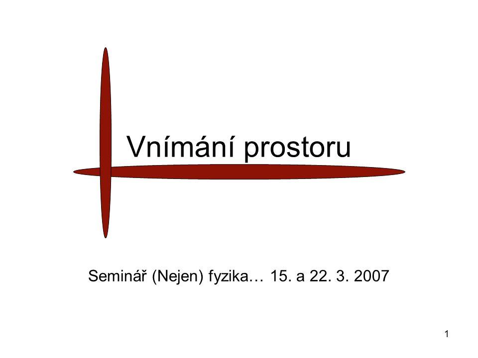 1 Vnímání prostoru Seminář (Nejen) fyzika… 15. a 22. 3. 2007
