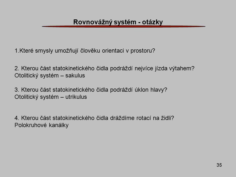 35 Rovnovážný systém - otázky 1.Které smysly umožňují člověku orientaci v prostoru? 2. Kterou část statokinetického čidla podráždí nejvíce jízda výtah