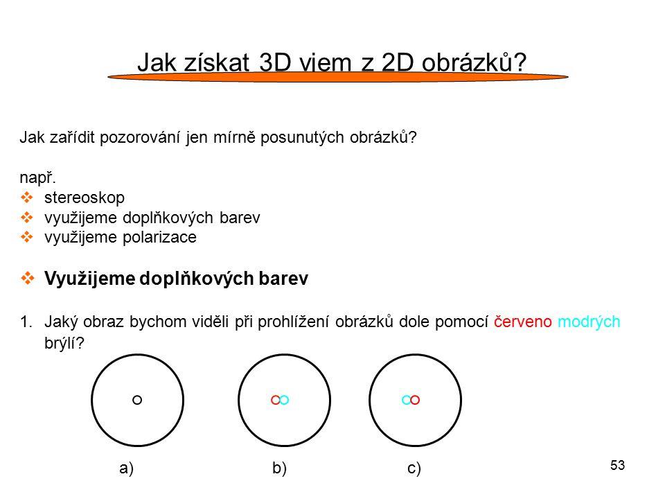 53 Jak získat 3D vjem z 2D obrázků? Jak zařídit pozorování jen mírně posunutých obrázků? např.  stereoskop  využijeme doplňkových barev  využijeme