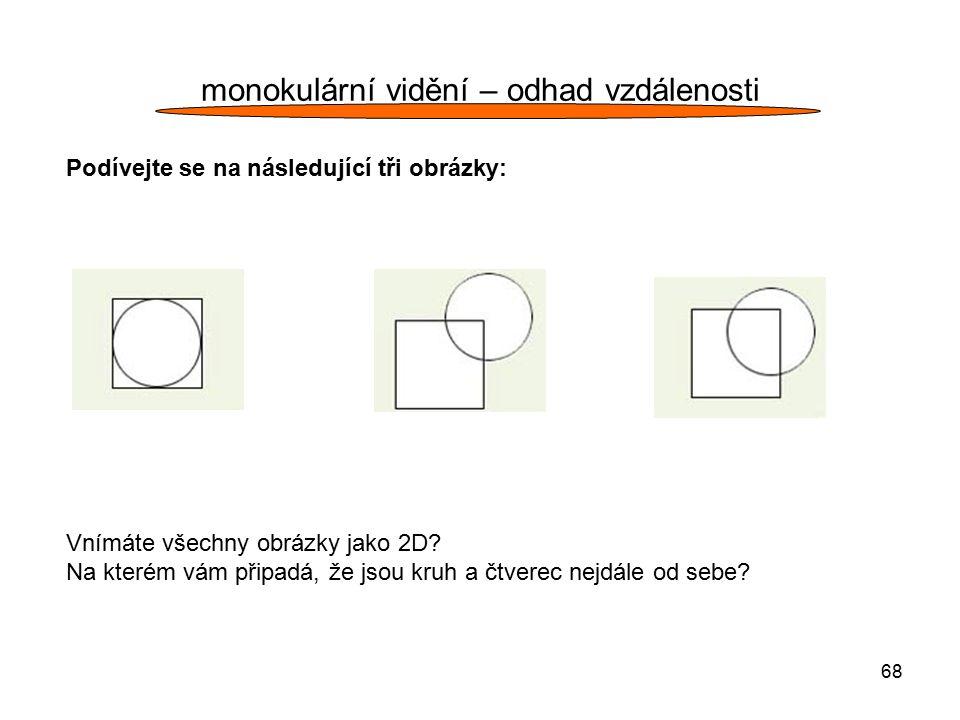 68 monokulární vidění – odhad vzdálenosti Podívejte se na následující tři obrázky: Vnímáte všechny obrázky jako 2D? Na kterém vám připadá, že jsou kru
