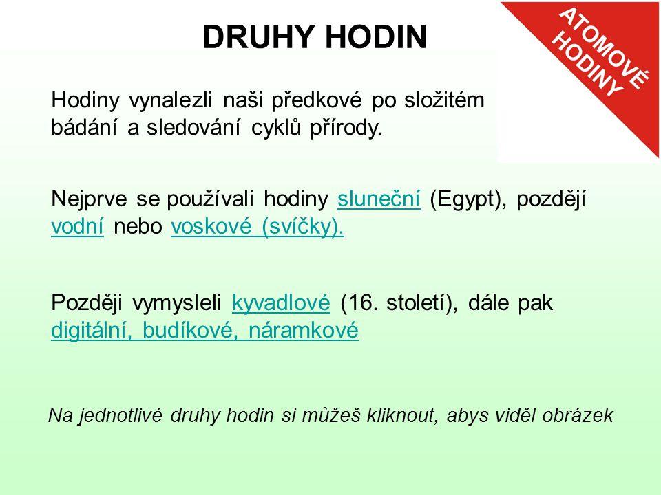 DRUHY HODIN Hodiny vynalezli naši předkové po složitém bádání a sledování cyklů přírody. Nejprve se používali hodiny sluneční (Egypt), pozdějí vodní n