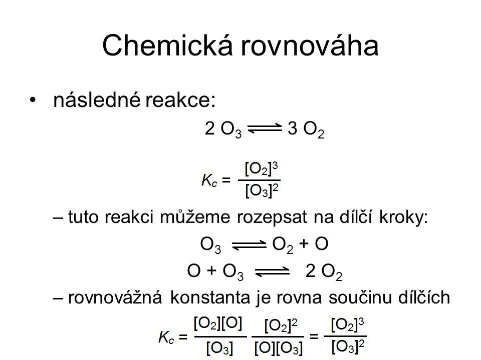 Chemická rovnováha následné reakce: 2 O 3 3 O 2 –tuto reakci můžeme rozepsat na dílčí kroky: O 3 O 2 + O O + O 3 2 O 2 –rovnovážná konstanta je rovna