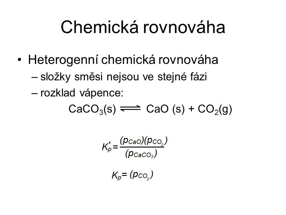 Chemická rovnováha Heterogenní chemická rovnováha –složky směsi nejsou ve stejné fázi –rozklad vápence: CaCO 3 (s) CaO (s) + CO 2 (g)