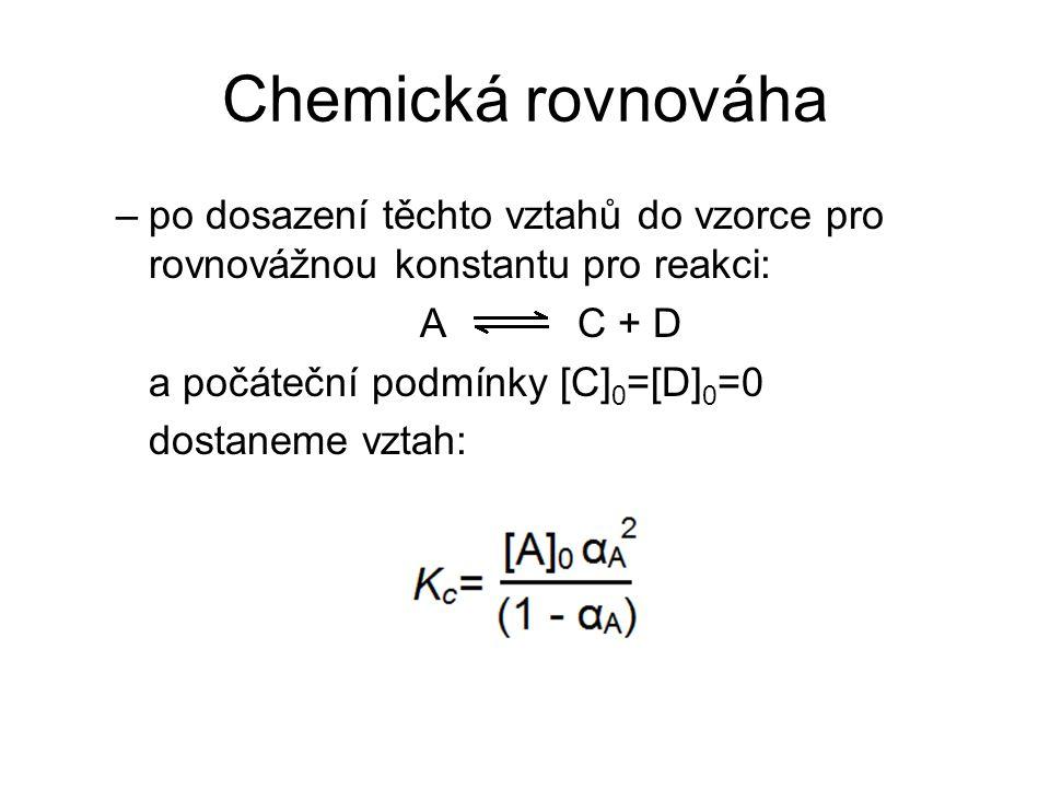 Chemická rovnováha –po dosazení těchto vztahů do vzorce pro rovnovážnou konstantu pro reakci: A C + D a počáteční podmínky [C] 0 =[D] 0 =0 dostaneme v