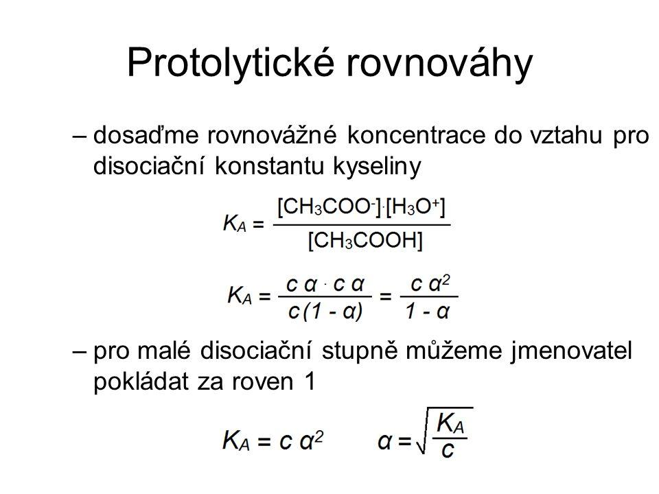 Protolytické rovnováhy –dosaďme rovnovážné koncentrace do vztahu pro disociační konstantu kyseliny –pro malé disociační stupně můžeme jmenovatel poklá