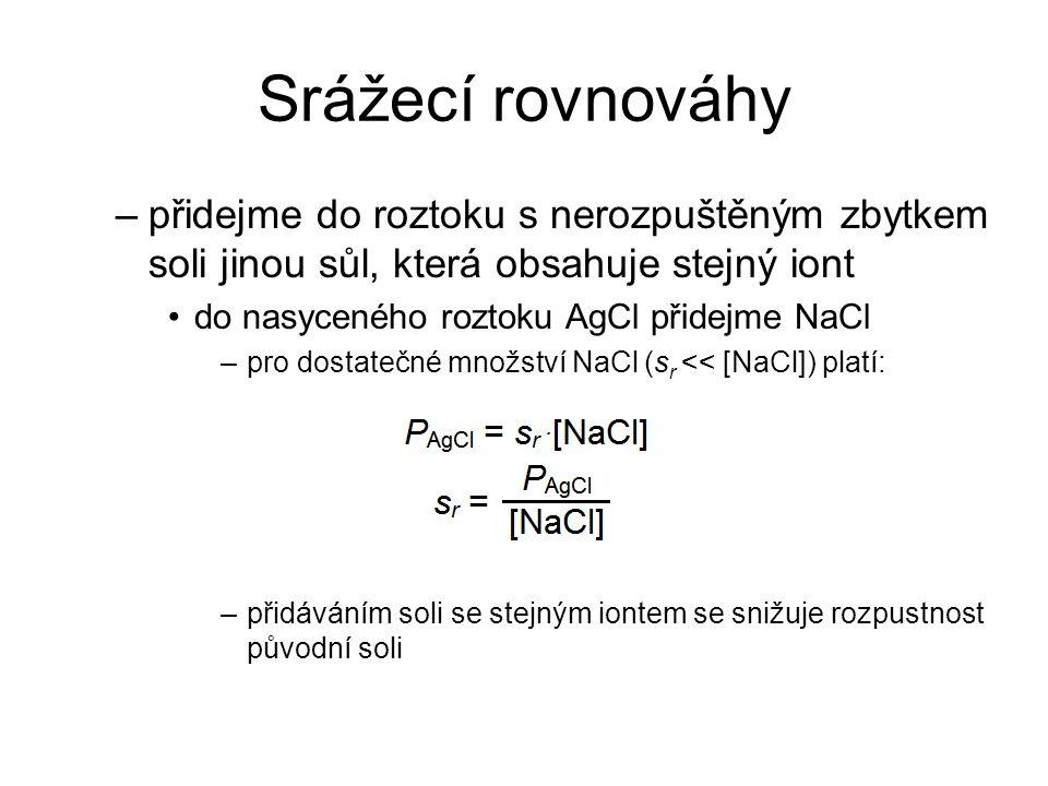 Srážecí rovnováhy –přidejme do roztoku s nerozpuštěným zbytkem soli jinou sůl, která obsahuje stejný iont do nasyceného roztoku AgCl přidejme NaCl –pr