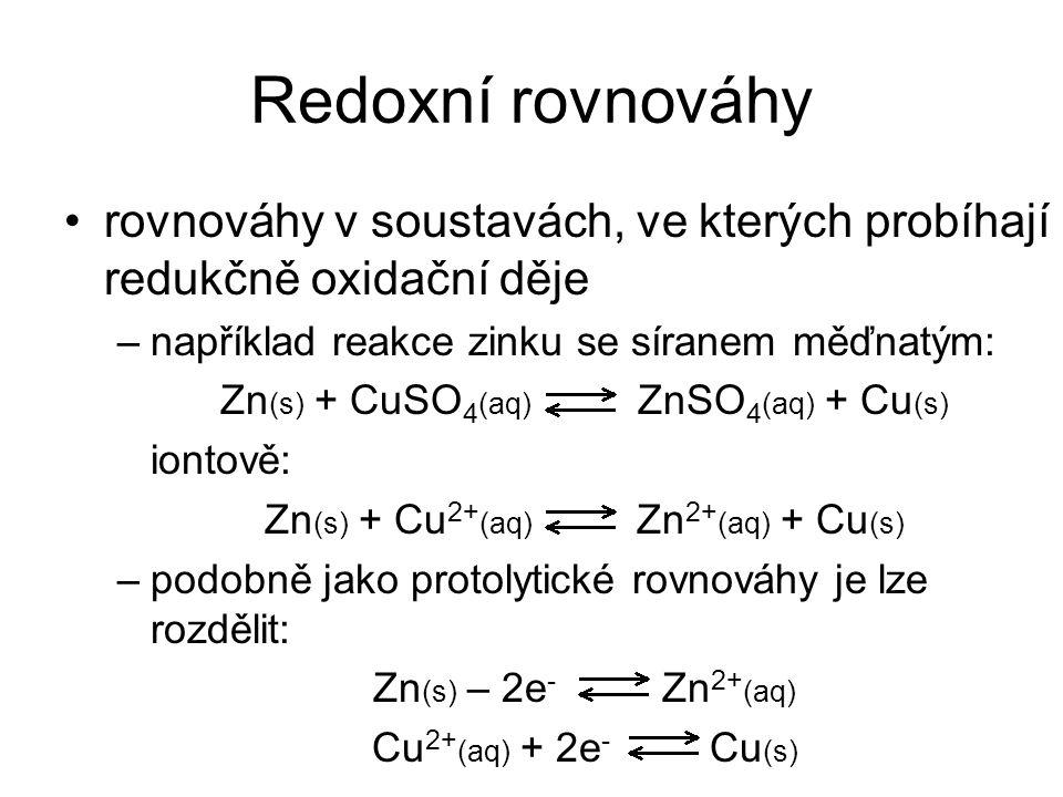 Redoxní rovnováhy rovnováhy v soustavách, ve kterých probíhají redukčně oxidační děje –například reakce zinku se síranem měďnatým: Zn (s) + CuSO 4 (aq