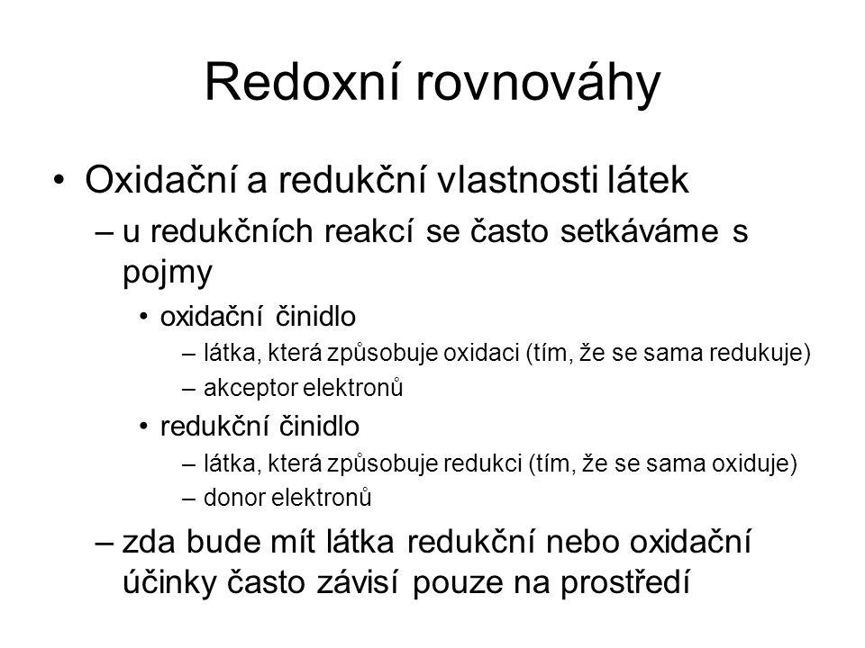 Redoxní rovnováhy Oxidační a redukční vlastnosti látek –u redukčních reakcí se často setkáváme s pojmy oxidační činidlo –látka, která způsobuje oxidac