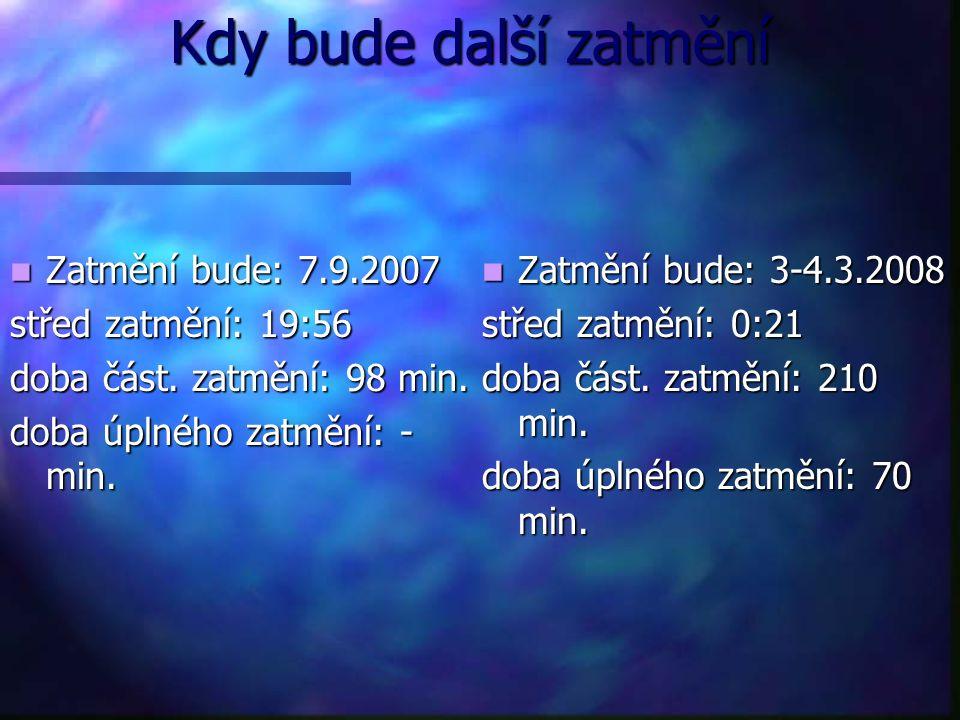 Kdy bude další zatmění Kdy bude další zatmění Zatmění bude: 7.9.2007 Zatmění bude: 7.9.2007 střed zatmění: 19:56 doba část. zatmění: 98 min. doba úpln