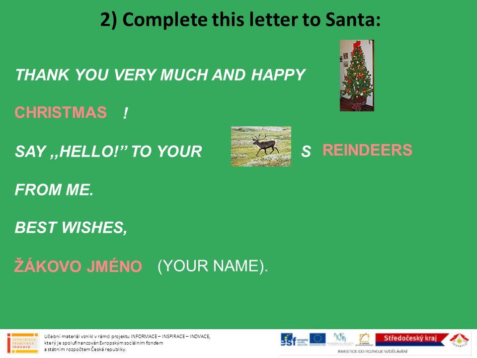 Vánoční ozdoby http://commons.wikimedia.org/wiki/File:Happy_new_year_06463.jpg GNU Free Documentation License, Version 1.2 Santa Claus http://commons.wikimedia.org/wiki/File:Santa_Claus-SL.jpg Creative Commons Attribution 2.0 Generic License Smějící se dítě http://commons.wikimedia.org/wiki/File:50_weeks_old_Egyptian_child.jpg Creative Commons Attribution-Share Alike 3.0 Unported license Zuby http://commons.wikimedia.org/wiki/File:06-10-06smile.jpg Creative Commons Attribution-Share Alike 3.0 Unported license Dětská postel http://commons.wikimedia.org/wiki/File:Kinderbett_USA.jpg Volně šiřitelné Pokoj http://commons.wikimedia.org/wiki/File:The_Bedroom_1889_Vincent_van_Gogh.jpg Volně šiřitelné Nákupní košík http://commons.wikimedia.org/wiki/File:Shopping_basket.svg GNU Free Documentation License, Version 1.2 Yorkšírský teriér http://commons.wikimedia.org/wiki/File:Little_tootie.JPG Volně šiřitelné http://commons.wikimedia.org/wiki/File:Happy_new_year_06463.jpg http://commons.wikimedia.org/wiki/File:Santa_Claus-SL.jpg http://commons.wikimedia.org/wiki/File:50_weeks_old_Egyptian_child.jpg http://commons.wikimedia.org/wiki/File:06-10-06smile.jpg http://commons.wikimedia.org/wiki/File:Kinderbett_USA.jpg http://commons.wikimedia.org/wiki/File:The_Bedroom_1889_Vincent_van_Gogh.jpg http://commons.wikimedia.org/wiki/File:Shopping_basket.svg http://commons.wikimedia.org/wiki/File:Little_tootie.JPG Použité obrázky: Učební materiál vznikl v rámci projektu INFORMACE – INSPIRACE – INOVACE, který je spolufinancován Evropským sociálním fondem a státním rozpočtem České republiky.
