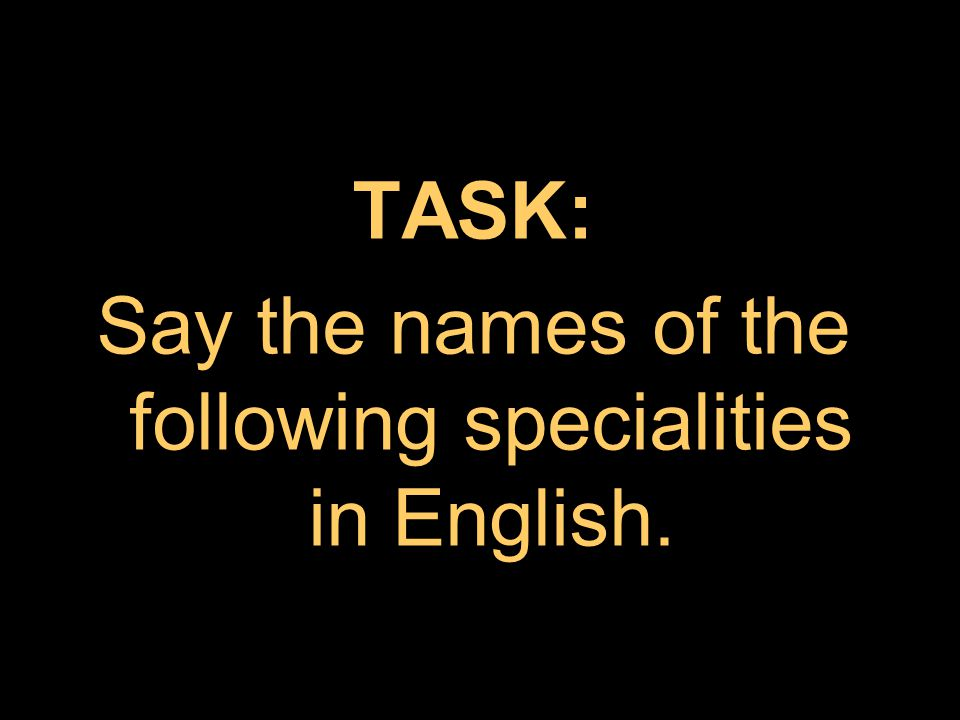 TASK: Say the names of the following specialities in English.