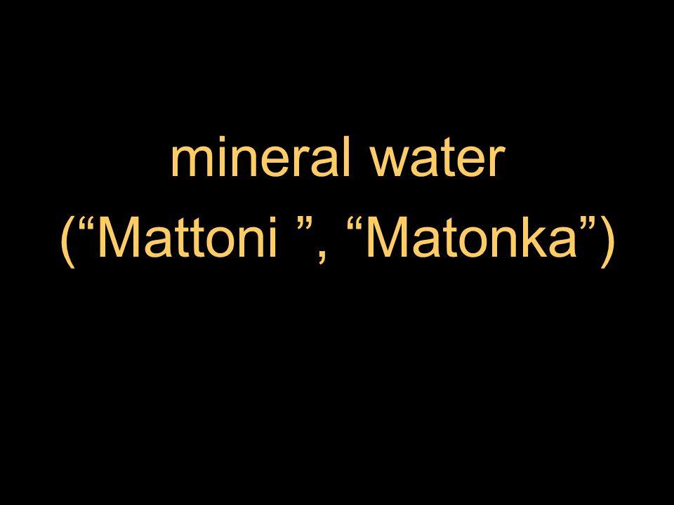 mineral water ( Mattoni , Matonka )