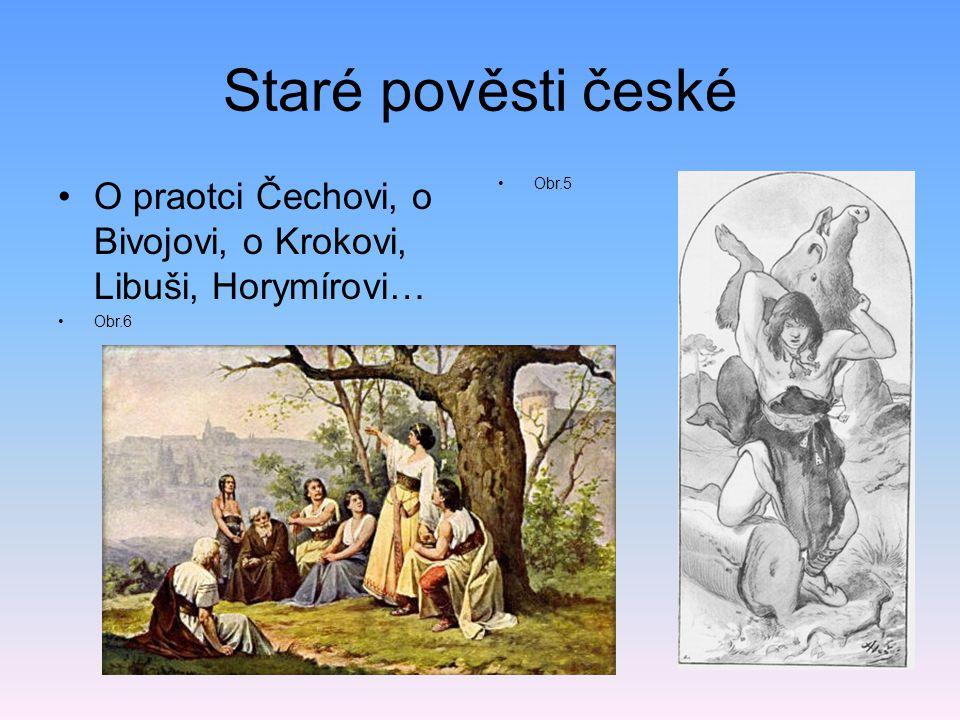Staré pověsti české O praotci Čechovi, o Bivojovi, o Krokovi, Libuši, Horymírovi… Obr.6 Obr.5