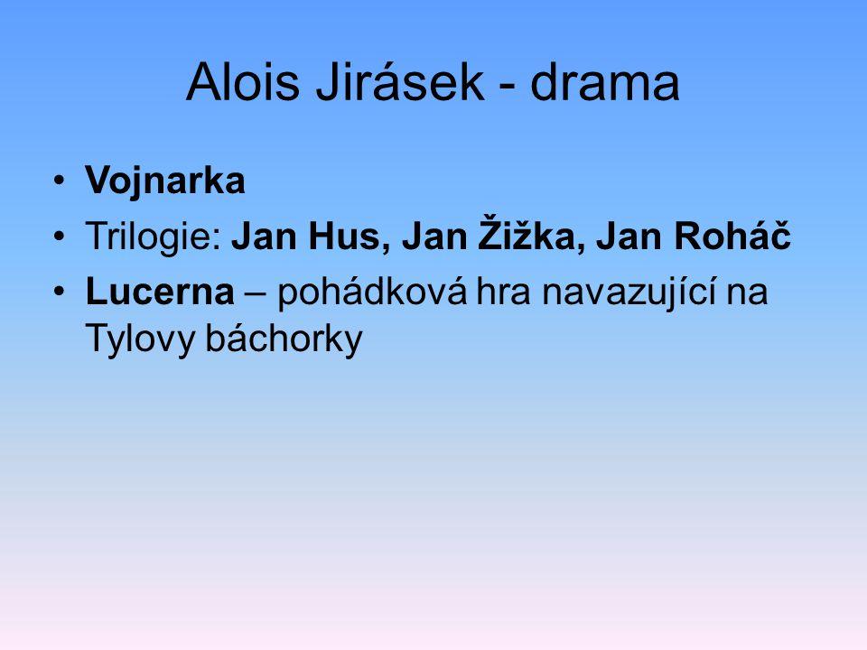 Alois Jirásek - drama Vojnarka Trilogie: Jan Hus, Jan Žižka, Jan Roháč Lucerna – pohádková hra navazující na Tylovy báchorky