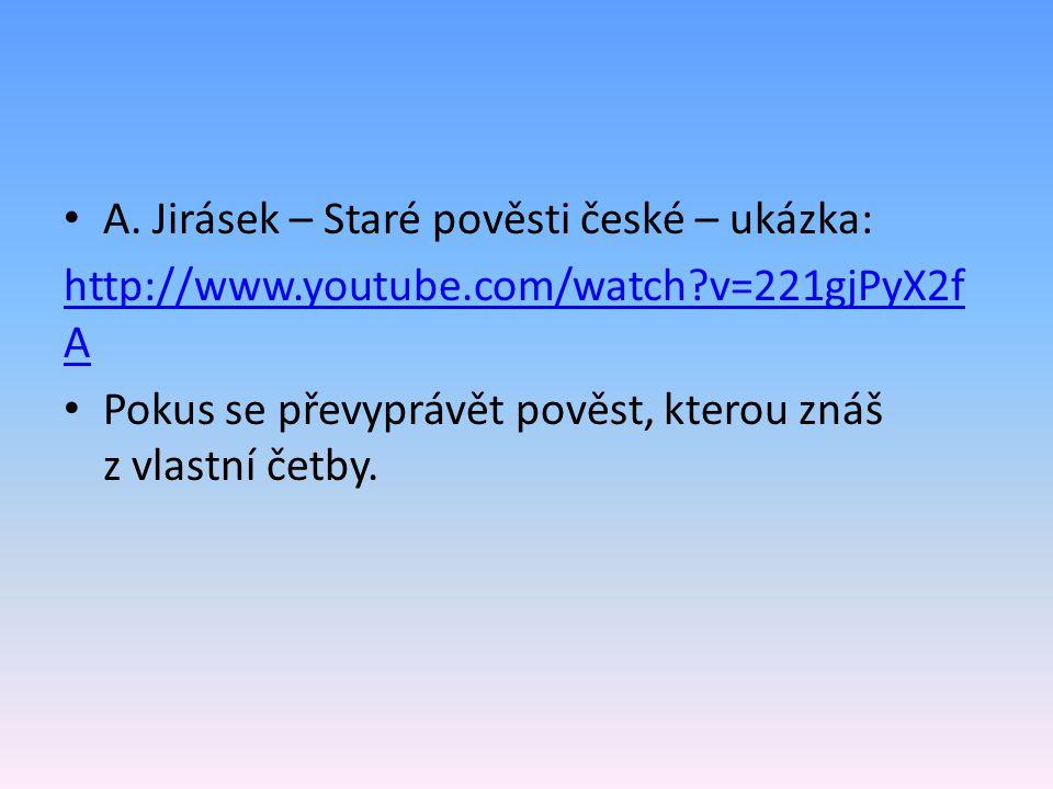 A. Jirásek – Staré pověsti české – ukázka: http://www.youtube.com/watch?v=221gjPyX2f A Pokus se převyprávět pověst, kterou znáš z vlastní četby.